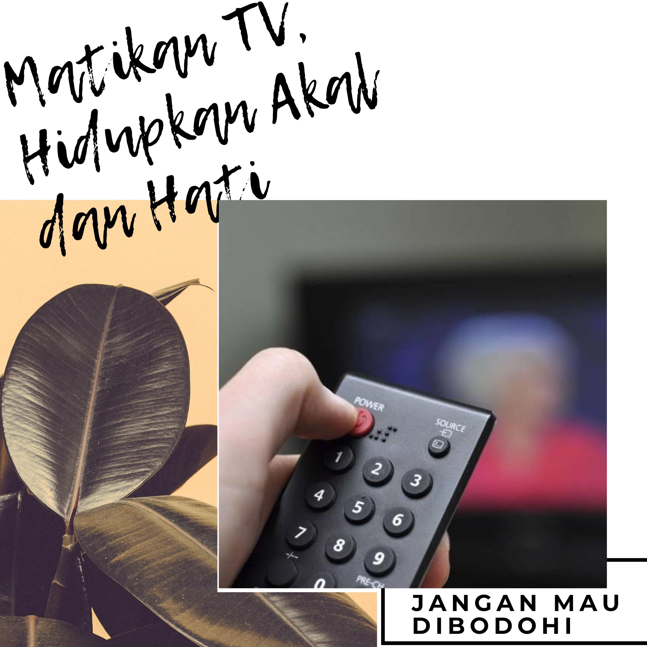 MATIKAN TV, HIDUPKAN AKAL SEHAT DAN HATI NURANI